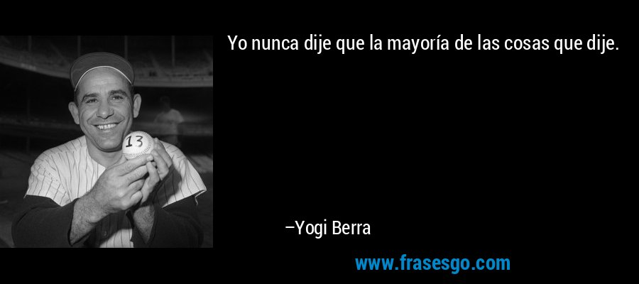 Yo nunca dije que la mayoría de las cosas que dije. – Yogi Berra