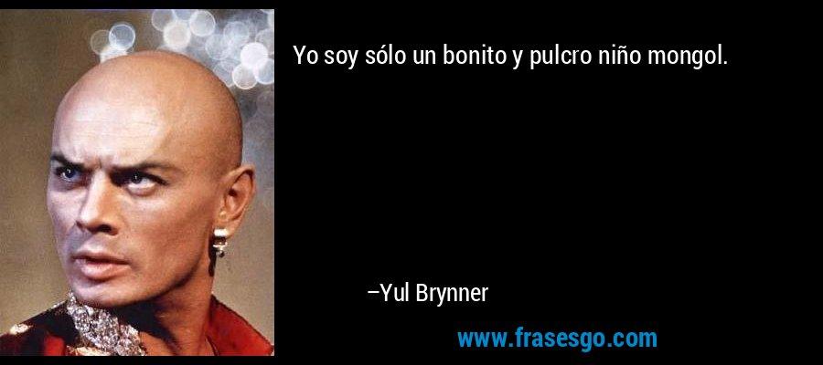 Yo soy sólo un bonito y pulcro niño mongol. – Yul Brynner