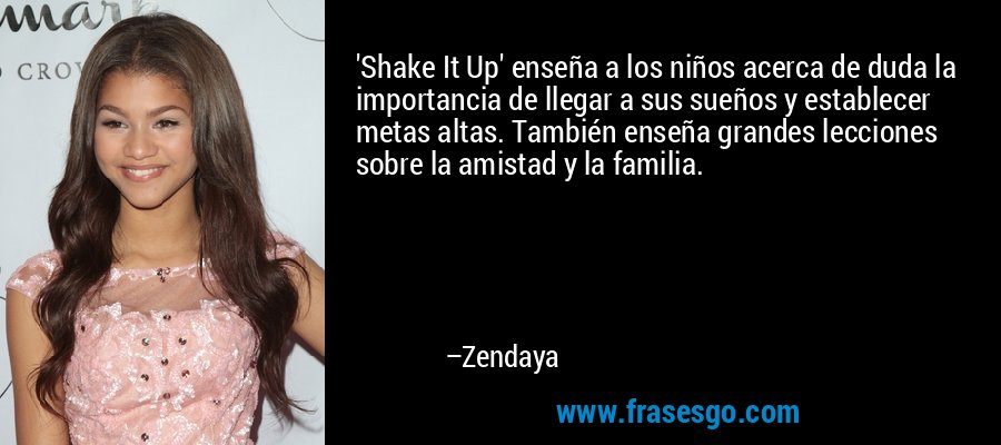 'Shake It Up' enseña a los niños acerca de duda la importancia de llegar a sus sueños y establecer metas altas. También enseña grandes lecciones sobre la amistad y la familia. – Zendaya