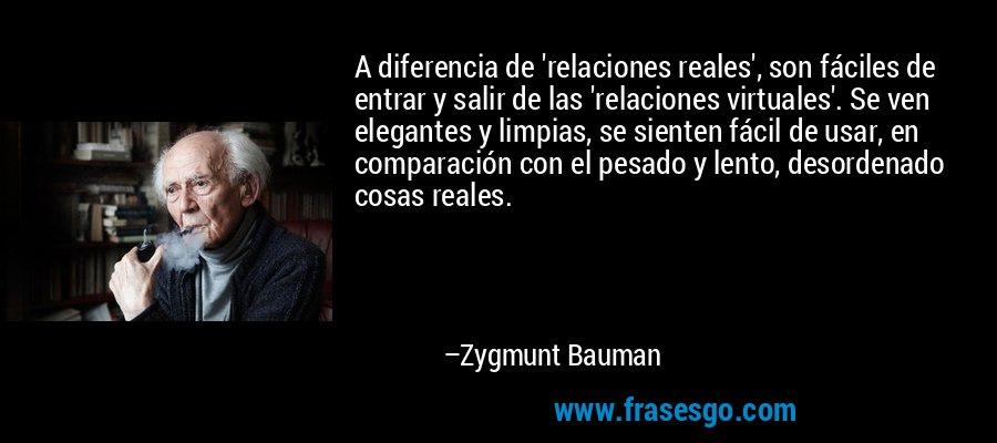 A diferencia de 'relaciones reales', son fáciles de entrar y salir de las 'relaciones virtuales'. Se ven elegantes y limpias, se sienten fácil de usar, en comparación con el pesado y lento, desordenado cosas reales. – Zygmunt Bauman