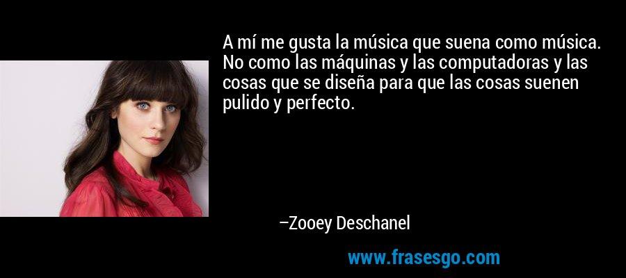 A mí me gusta la música que suena como música. No como las máquinas y las computadoras y las cosas que se diseña para que las cosas suenen pulido y perfecto. – Zooey Deschanel