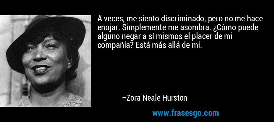 A veces, me siento discriminado, pero no me hace enojar. Simplemente me asombra. ¿Cómo puede alguno negar a sí mismos el placer de mi compañía? Está más allá de mí. – Zora Neale Hurston