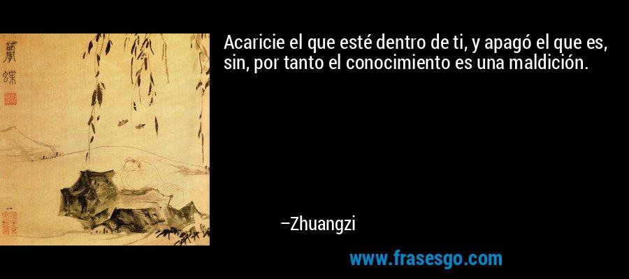 Acaricie el que esté dentro de ti, y apagó el que es, sin, por tanto el conocimiento es una maldición. – Zhuangzi