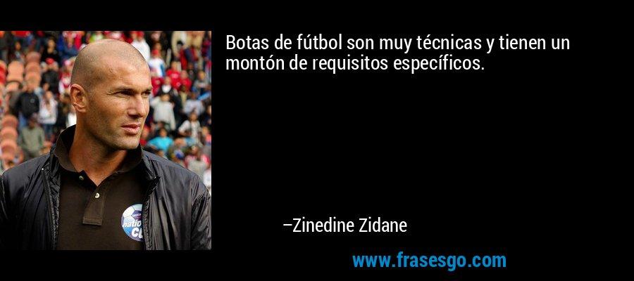Botas de fútbol son muy técnicas y tienen un montón de requisitos específicos. – Zinedine Zidane