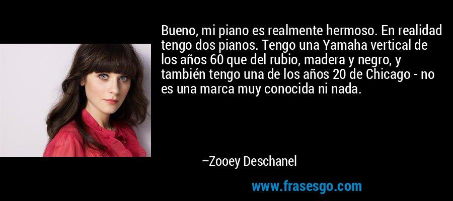 Bueno, mi piano es realmente hermoso. En realidad tengo dos pianos. Tengo una Yamaha vertical de los años 60 que del rubio, madera y negro, y también tengo una de los años 20 de Chicago - no es una marca muy conocida ni nada. – Zooey Deschanel