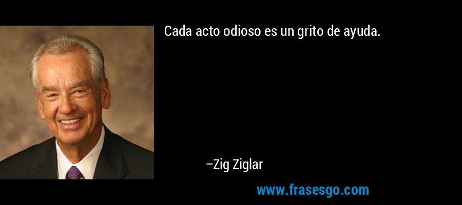 Cada acto odioso es un grito de ayuda. – Zig Ziglar