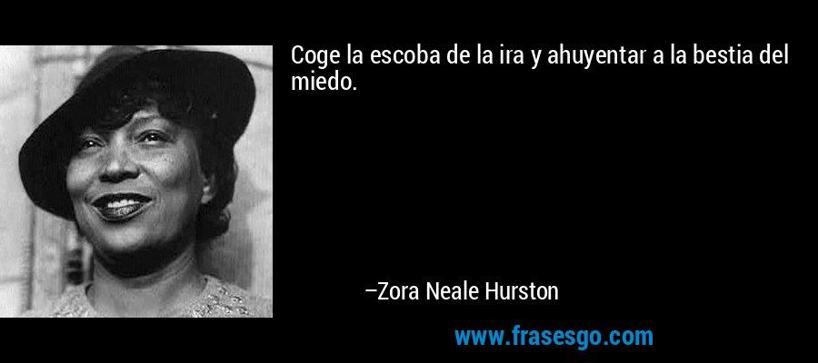 Coge la escoba de la ira y ahuyentar a la bestia del miedo. – Zora Neale Hurston