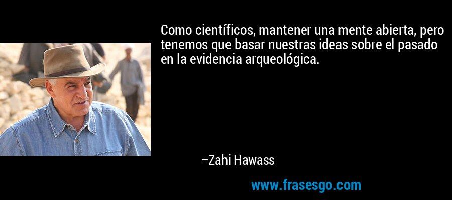 Como científicos, mantener una mente abierta, pero tenemos que basar nuestras ideas sobre el pasado en la evidencia arqueológica. – Zahi Hawass