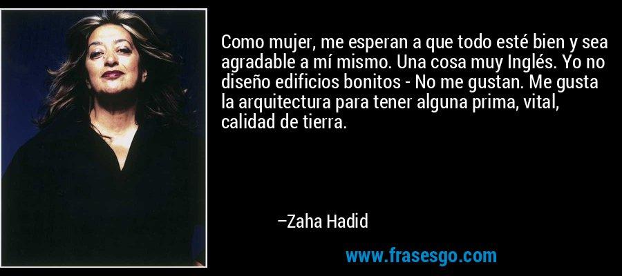 Como mujer, me esperan a que todo esté bien y sea agradable a mí mismo. Una cosa muy Inglés. Yo no diseño edificios bonitos - No me gustan. Me gusta la arquitectura para tener alguna prima, vital, calidad de tierra. – Zaha Hadid