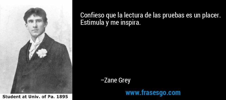 Confieso que la lectura de las pruebas es un placer. Estimula y me inspira. – Zane Grey