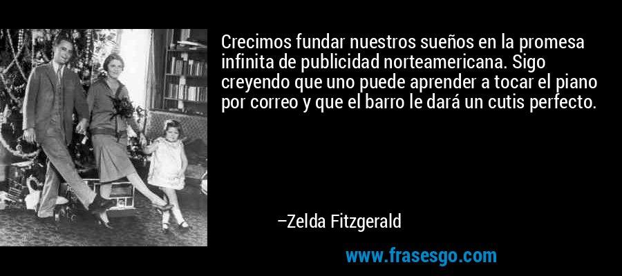 Crecimos fundar nuestros sueños en la promesa infinita de publicidad norteamericana. Sigo creyendo que uno puede aprender a tocar el piano por correo y que el barro le dará un cutis perfecto. – Zelda Fitzgerald