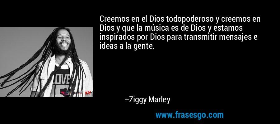 Creemos en el Dios todopoderoso y creemos en Dios y que la música es de Dios y estamos inspirados por Dios para transmitir mensajes e ideas a la gente. – Ziggy Marley