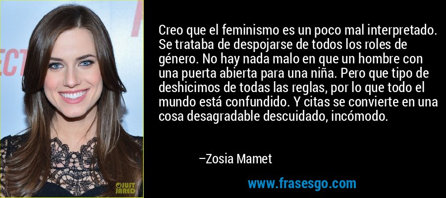 Creo que el feminismo es un poco mal interpretado. Se trataba de despojarse de todos los roles de género. No hay nada malo en que un hombre con una puerta abierta para una niña. Pero que tipo de deshicimos de todas las reglas, por lo que todo el mundo está confundido. Y citas se convierte en una cosa desagradable descuidado, incómodo. – Zosia Mamet