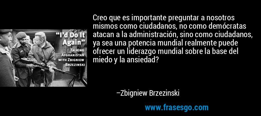 Creo que es importante preguntar a nosotros mismos como ciudadanos, no como demócratas atacan a la administración, sino como ciudadanos, ya sea una potencia mundial realmente puede ofrecer un liderazgo mundial sobre la base del miedo y la ansiedad? – Zbigniew Brzezinski