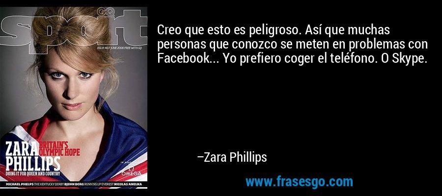 Creo que esto es peligroso. Así que muchas personas que conozco se meten en problemas con Facebook... Yo prefiero coger el teléfono. O Skype. – Zara Phillips
