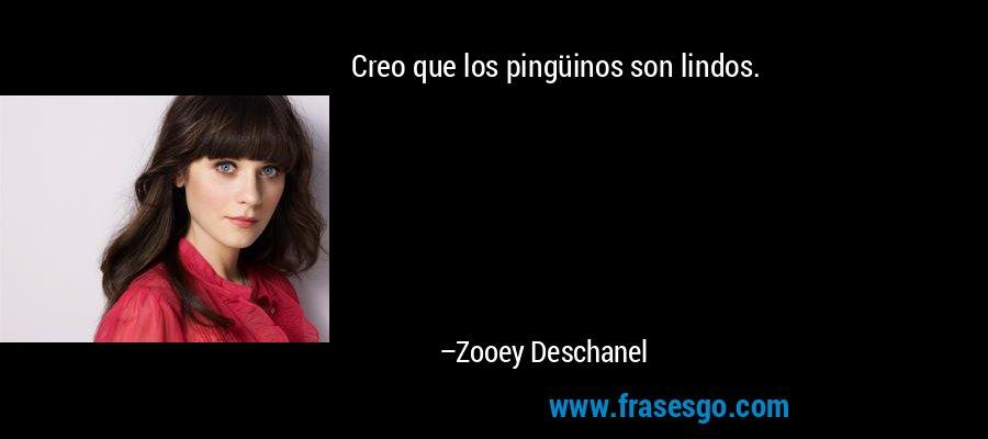 Creo que los pingüinos son lindos. – Zooey Deschanel