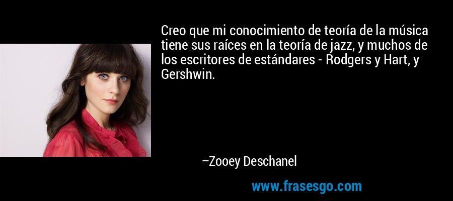 Creo que mi conocimiento de teoría de la música tiene sus raíces en la teoría de jazz, y muchos de los escritores de estándares - Rodgers y Hart, y Gershwin. – Zooey Deschanel
