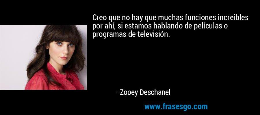 Creo que no hay que muchas funciones increíbles por ahí, si estamos hablando de películas o programas de televisión. – Zooey Deschanel