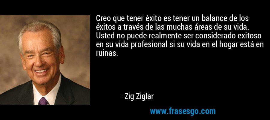 Creo que tener éxito es tener un balance de los éxitos a través de las muchas áreas de su vida. Usted no puede realmente ser considerado exitoso en su vida profesional si su vida en el hogar está en ruinas. – Zig Ziglar