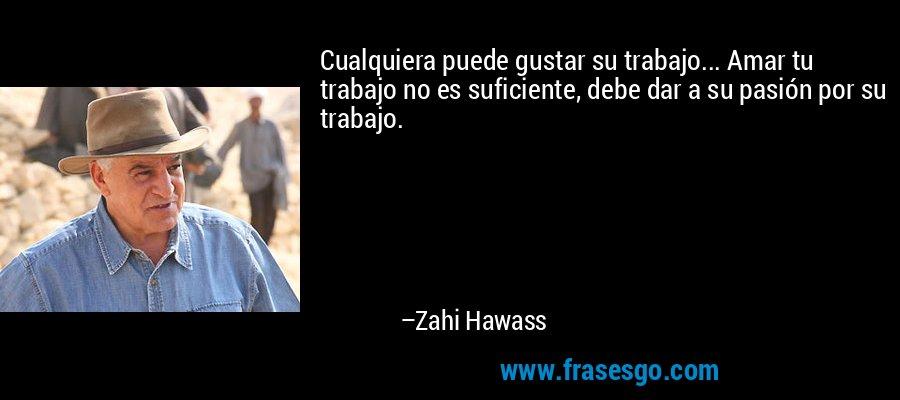 Cualquiera puede gustar su trabajo... Amar tu trabajo no es suficiente, debe dar a su pasión por su trabajo. – Zahi Hawass