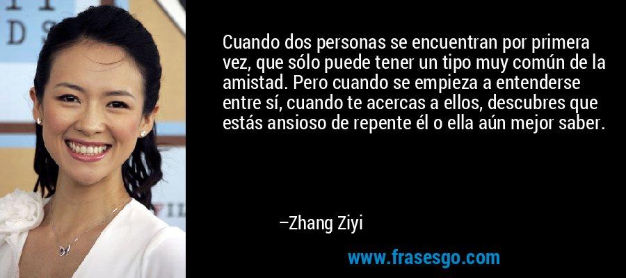 Cuando dos personas se encuentran por primera vez, que sólo puede tener un tipo muy común de la amistad. Pero cuando se empieza a entenderse entre sí, cuando te acercas a ellos, descubres que estás ansioso de repente él o ella aún mejor saber. – Zhang Ziyi