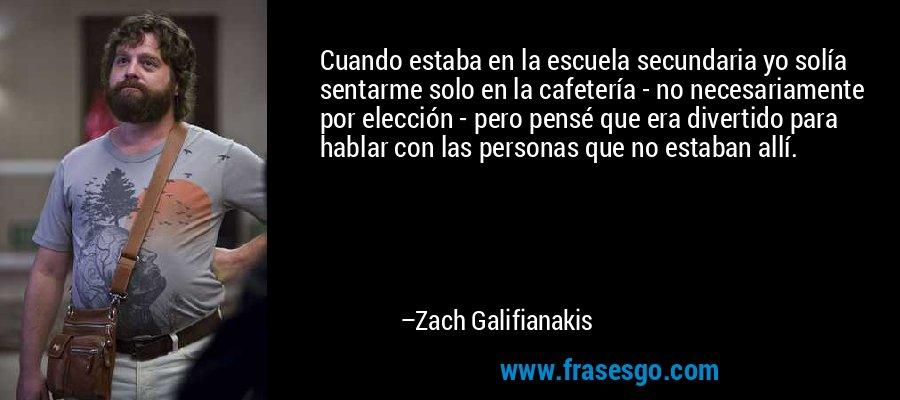 Cuando estaba en la escuela secundaria yo solía sentarme solo en la cafetería - no necesariamente por elección - pero pensé que era divertido para hablar con las personas que no estaban allí. – Zach Galifianakis