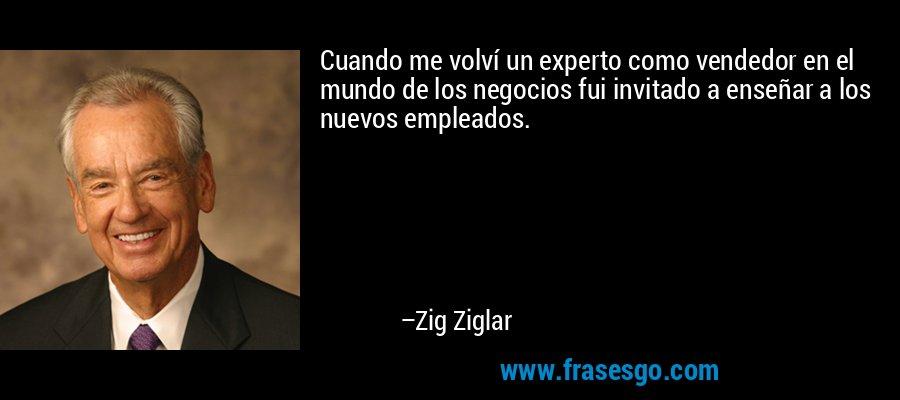 Cuando me volví un experto como vendedor en el mundo de los negocios fui invitado a enseñar a los nuevos empleados. – Zig Ziglar