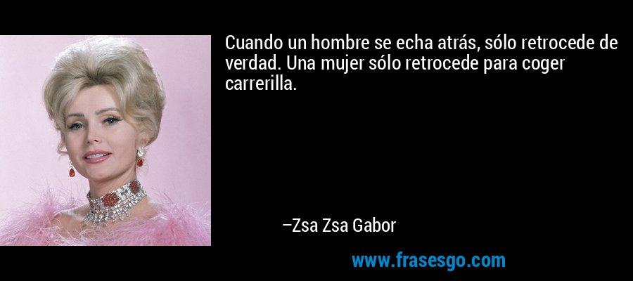 Cuando un hombre se echa atrás, sólo retrocede de verdad. Una mujer sólo retrocede para coger carrerilla. – Zsa Zsa Gabor