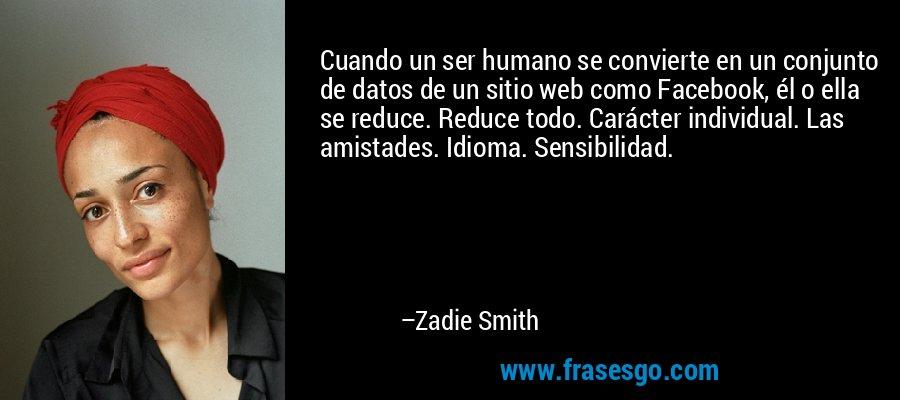 Cuando un ser humano se convierte en un conjunto de datos de un sitio web como Facebook, él o ella se reduce. Reduce todo. Carácter individual. Las amistades. Idioma. Sensibilidad. – Zadie Smith