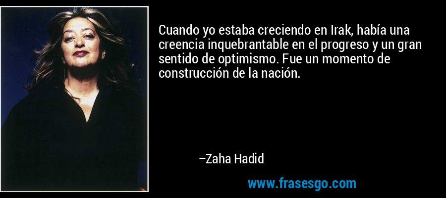 Cuando yo estaba creciendo en Irak, había una creencia inquebrantable en el progreso y un gran sentido de optimismo. Fue un momento de construcción de la nación. – Zaha Hadid