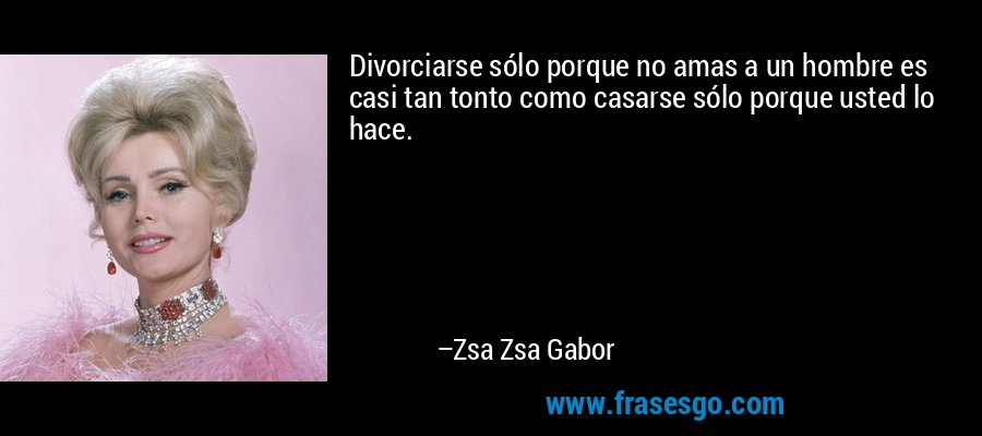 Divorciarse sólo porque no amas a un hombre es casi tan tonto como casarse sólo porque usted lo hace. – Zsa Zsa Gabor