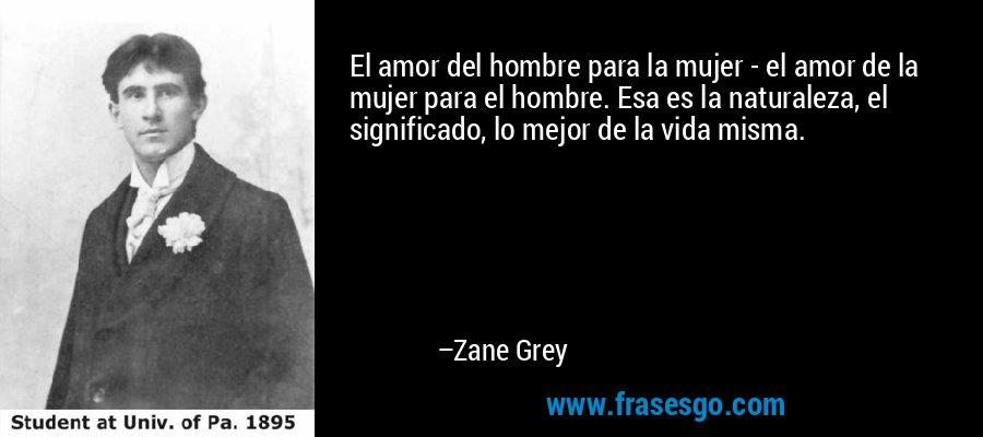 El amor del hombre para la mujer - el amor de la mujer para el hombre. Esa es la naturaleza, el significado, lo mejor de la vida misma. – Zane Grey