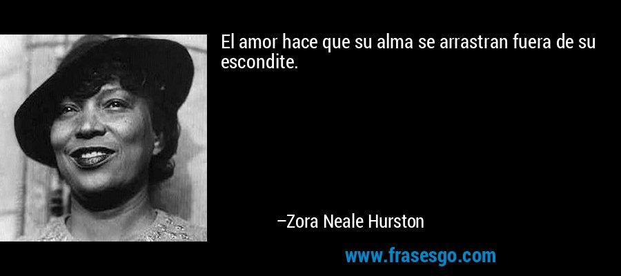 El amor hace que su alma se arrastran fuera de su escondite. – Zora Neale Hurston