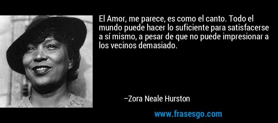 El Amor, me parece, es como el canto. Todo el mundo puede hacer lo suficiente para satisfacerse a sí mismo, a pesar de que no puede impresionar a los vecinos demasiado. – Zora Neale Hurston