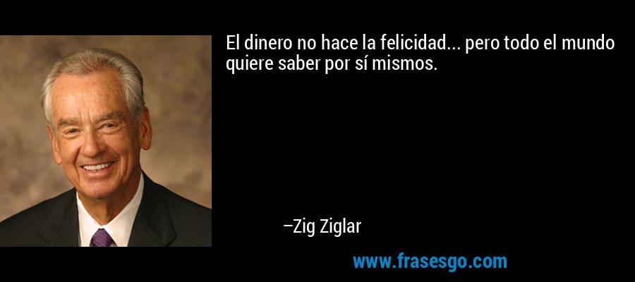 El dinero no hace la felicidad... pero todo el mundo quiere saber por sí mismos. – Zig Ziglar