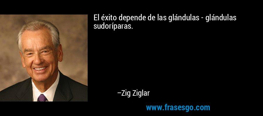 El éxito depende de las glándulas - glándulas sudoríparas. – Zig Ziglar