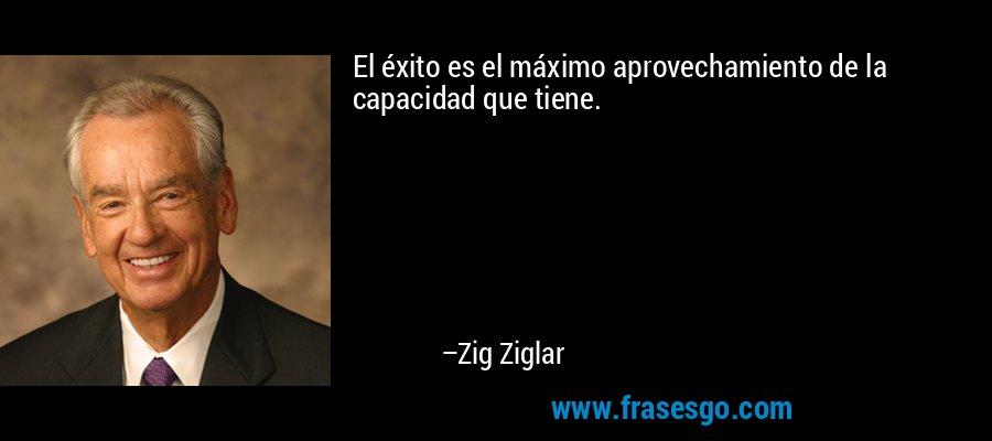 El éxito es el máximo aprovechamiento de la capacidad que tiene. – Zig Ziglar