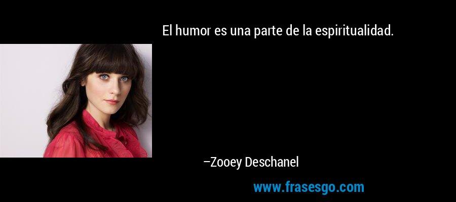 El humor es una parte de la espiritualidad. – Zooey Deschanel