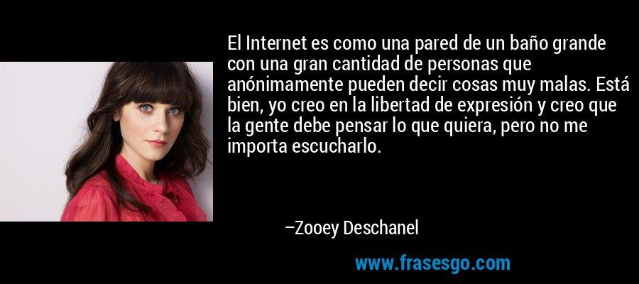 El Internet es como una pared de un baño grande con una gran cantidad de personas que anónimamente pueden decir cosas muy malas. Está bien, yo creo en la libertad de expresión y creo que la gente debe pensar lo que quiera, pero no me importa escucharlo. – Zooey Deschanel