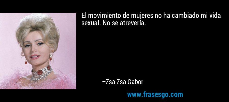 El movimiento de mujeres no ha cambiado mi vida sexual. No se atrevería. – Zsa Zsa Gabor