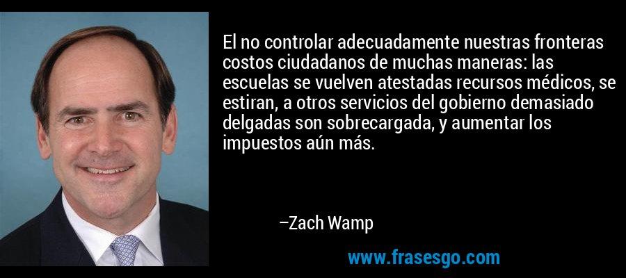 El no controlar adecuadamente nuestras fronteras costos ciudadanos de muchas maneras: las escuelas se vuelven atestadas recursos médicos, se estiran, a otros servicios del gobierno demasiado delgadas son sobrecargada, y aumentar los impuestos aún más. – Zach Wamp
