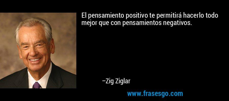 El pensamiento positivo te permitirá hacerlo todo mejor que con pensamientos negativos. – Zig Ziglar