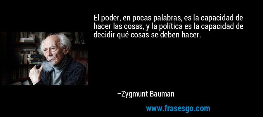 El poder, en pocas palabras, es la capacidad de hacer las cosas, y la política es la capacidad de decidir qué cosas se deben hacer. – Zygmunt Bauman