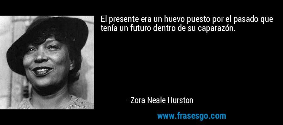El presente era un huevo puesto por el pasado que tenía un futuro dentro de su caparazón. – Zora Neale Hurston