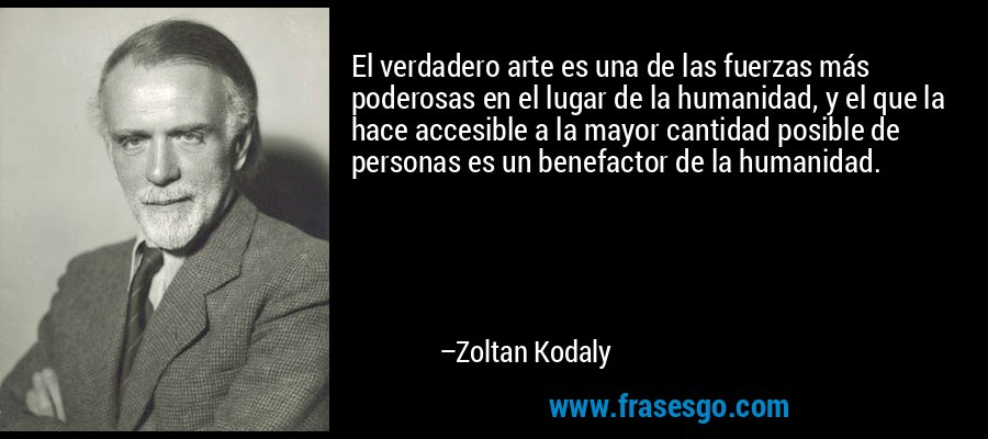 El verdadero arte es una de las fuerzas más poderosas en el lugar de la humanidad, y el que la hace accesible a la mayor cantidad posible de personas es un benefactor de la humanidad. – Zoltan Kodaly