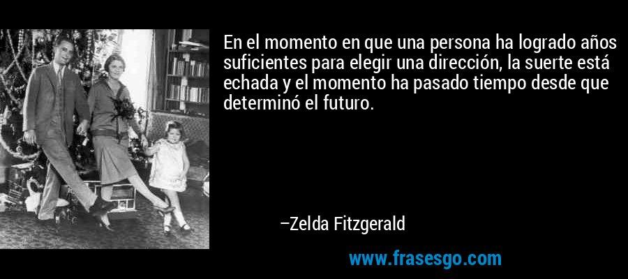 En el momento en que una persona ha logrado años suficientes para elegir una dirección, la suerte está echada y el momento ha pasado tiempo desde que determinó el futuro. – Zelda Fitzgerald
