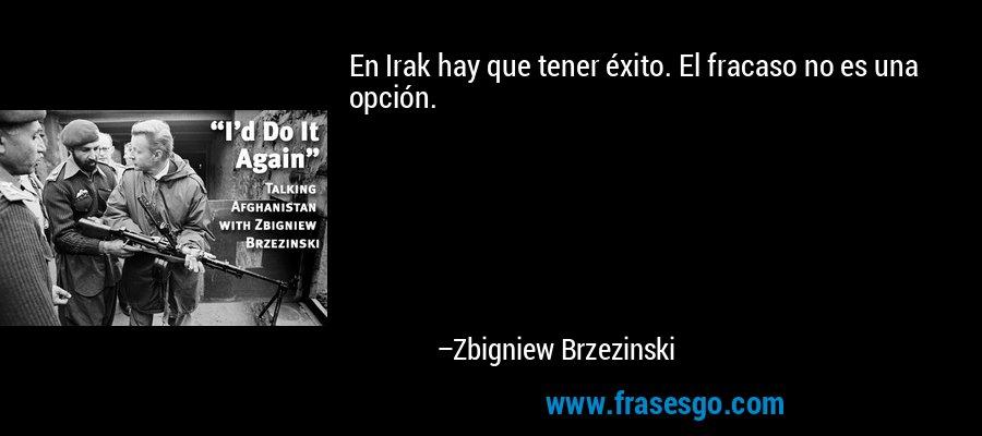 En Irak hay que tener éxito. El fracaso no es una opción. – Zbigniew Brzezinski