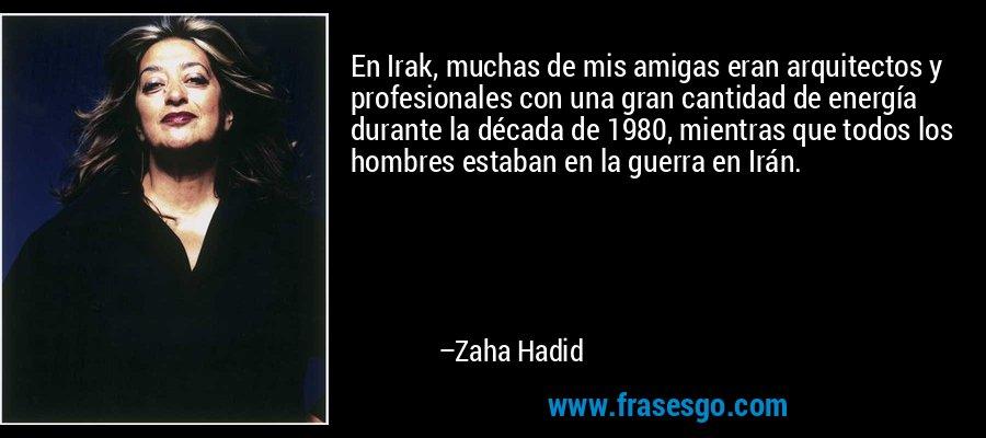 En Irak, muchas de mis amigas eran arquitectos y profesionales con una gran cantidad de energía durante la década de 1980, mientras que todos los hombres estaban en la guerra en Irán. – Zaha Hadid