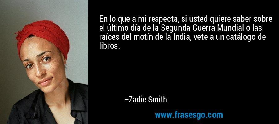 En lo que a mí respecta, si usted quiere saber sobre el último día de la Segunda Guerra Mundial o las raíces del motín de la India, vete a un catálogo de libros. – Zadie Smith