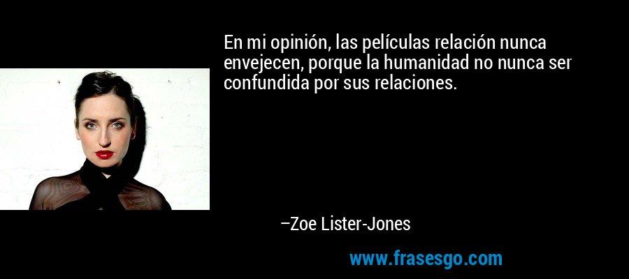 En mi opinión, las películas relación nunca envejecen, porque la humanidad no nunca ser confundida por sus relaciones. – Zoe Lister-Jones